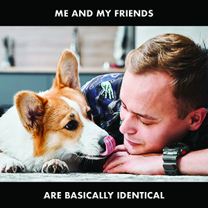 Man staring at dog with the words 'me and my friends basically identical'