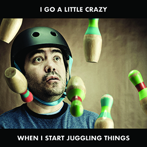 Man with a helmet on with juggling pins in front of him, with the words 'i go a little crazy when i start juggling things'